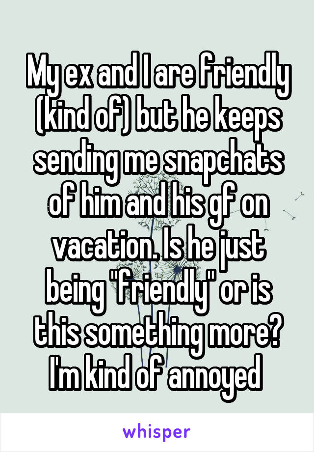 "My ex and I are friendly (kind of) but he keeps sending me snapchats of him and his gf on vacation. Is he just being ""friendly"" or is this something more? I'm kind of annoyed"