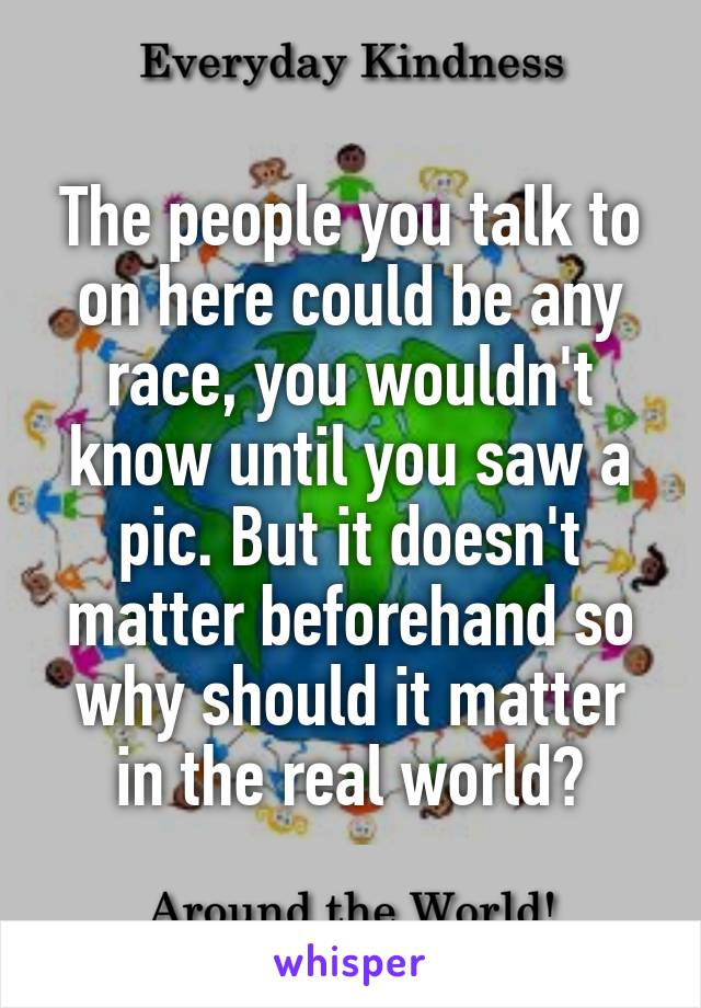 The people you talk to on here could be any race, you wouldn't know until you saw a pic. But it doesn't matter beforehand so why should it matter in the real world?