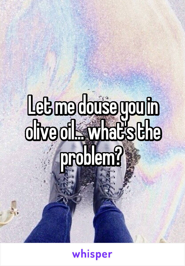 Let me douse you in olive oil... what's the problem?