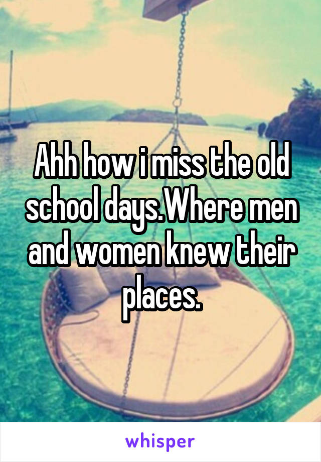 Ahh how i miss the old school days.Where men and women knew their places.