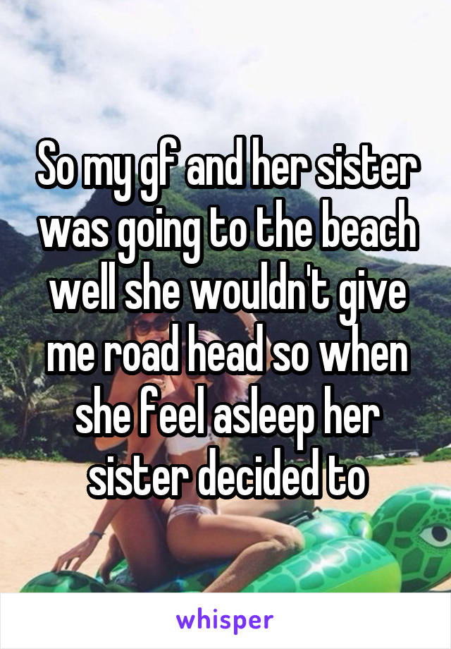 So my gf and her sister was going to the beach well she wouldn't give me road head so when she feel asleep her sister decided to