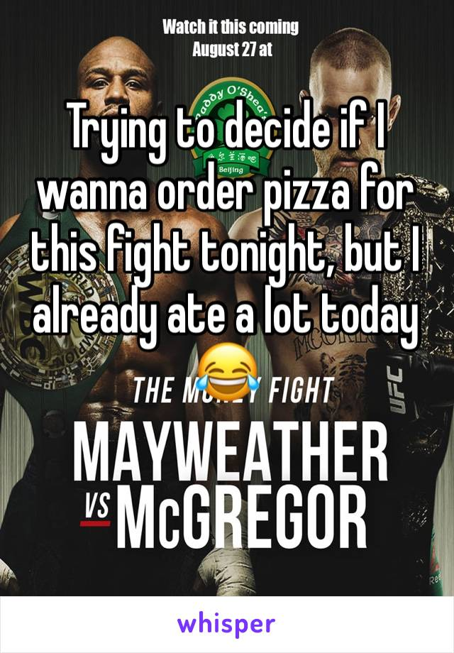 Trying to decide if I wanna order pizza for this fight tonight, but I already ate a lot today 😂