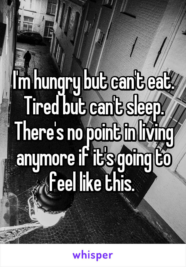 I'm hungry but can't eat. Tired but can't sleep. There's no point in living anymore if it's going to feel like this.
