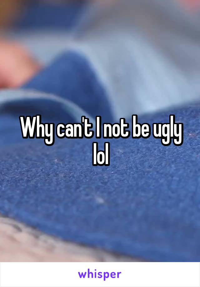 Why can't I not be ugly lol