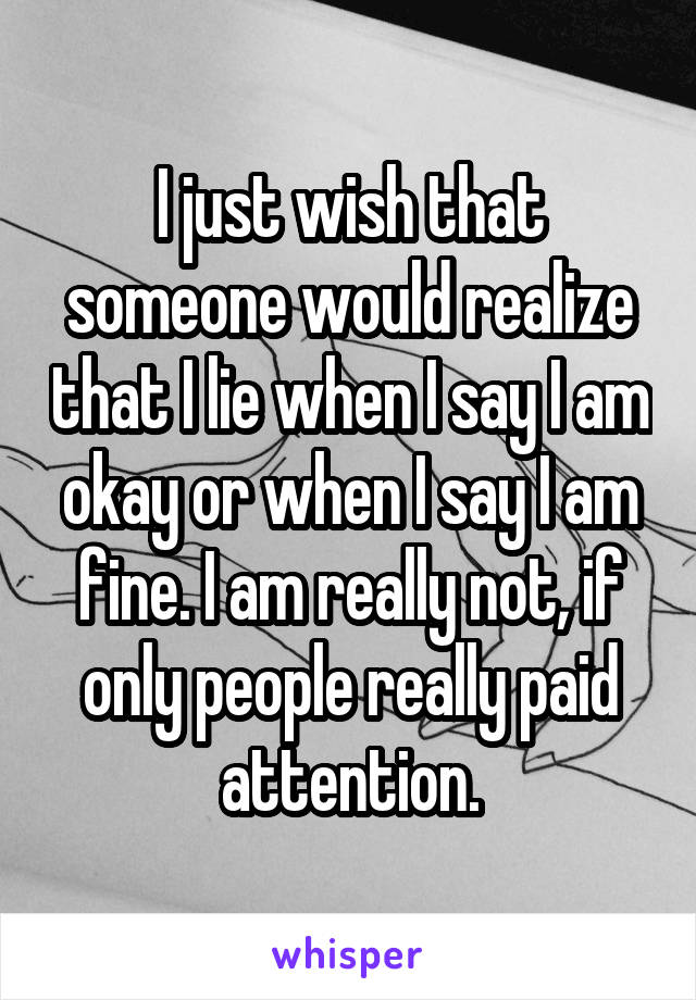 I just wish that someone would realize that I lie when I say I am okay or when I say I am fine. I am really not, if only people really paid attention.