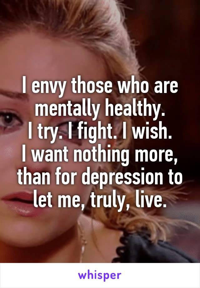 I envy those who are mentally healthy. I try. I fight. I wish. I want nothing more, than for depression to let me, truly, live.