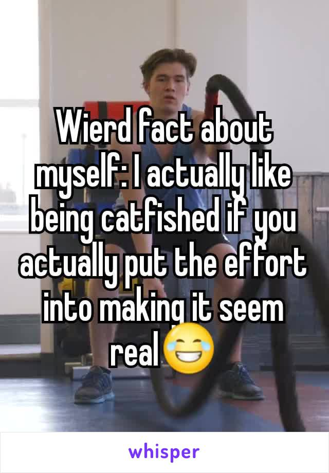 Wierd fact about myself: I actually like being catfished if you actually put the effort into making it seem real😂