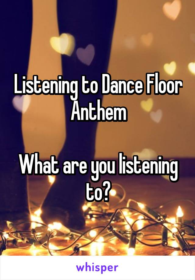 Listening to Dance Floor Anthem  What are you listening to?