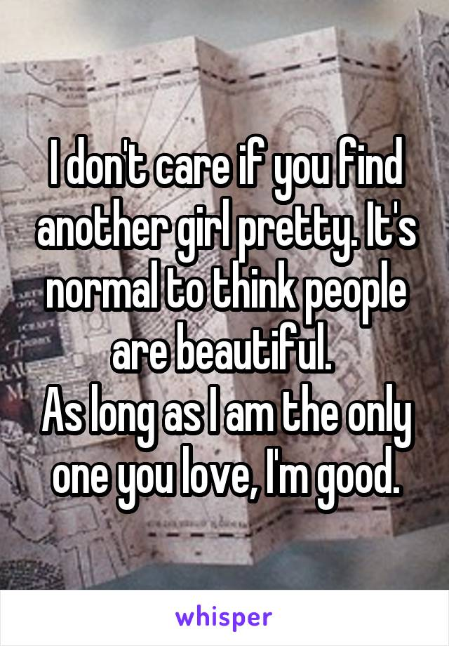 I don't care if you find another girl pretty. It's normal to think people are beautiful.  As long as I am the only one you love, I'm good.