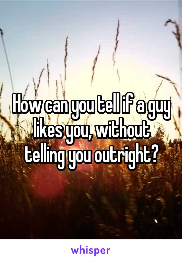 How can you tell if a guy likes you, without telling you outright?