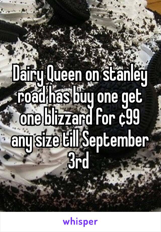 Dairy Queen on stanley road has buy one get one blizzard for ¢99 any size till September 3rd