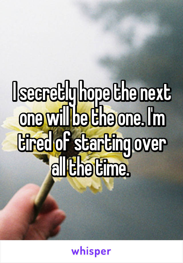 I secretly hope the next one will be the one. I'm tired of starting over all the time.