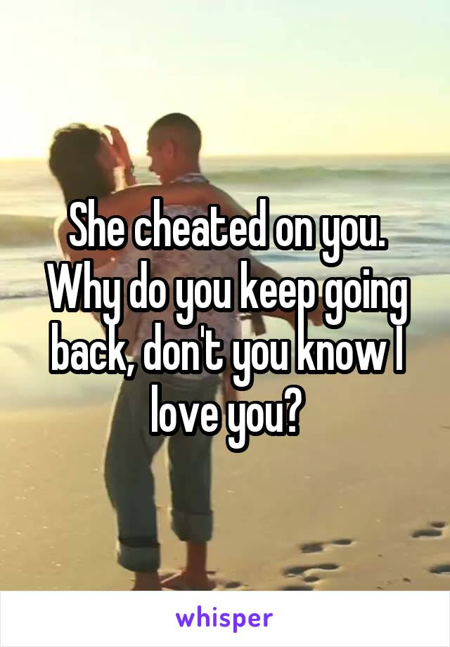She cheated on you. Why do you keep going back, don't you know I love you?