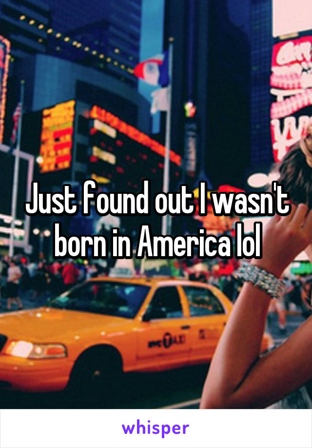 Just found out I wasn't born in America lol