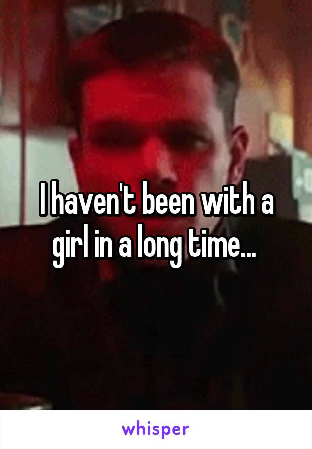 I haven't been with a girl in a long time...