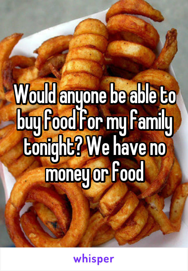 Would anyone be able to buy food for my family tonight? We have no money or food