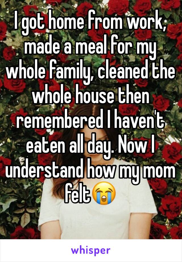 I got home from work, made a meal for my whole family, cleaned the whole house then remembered I haven't eaten all day. Now I understand how my mom felt😭