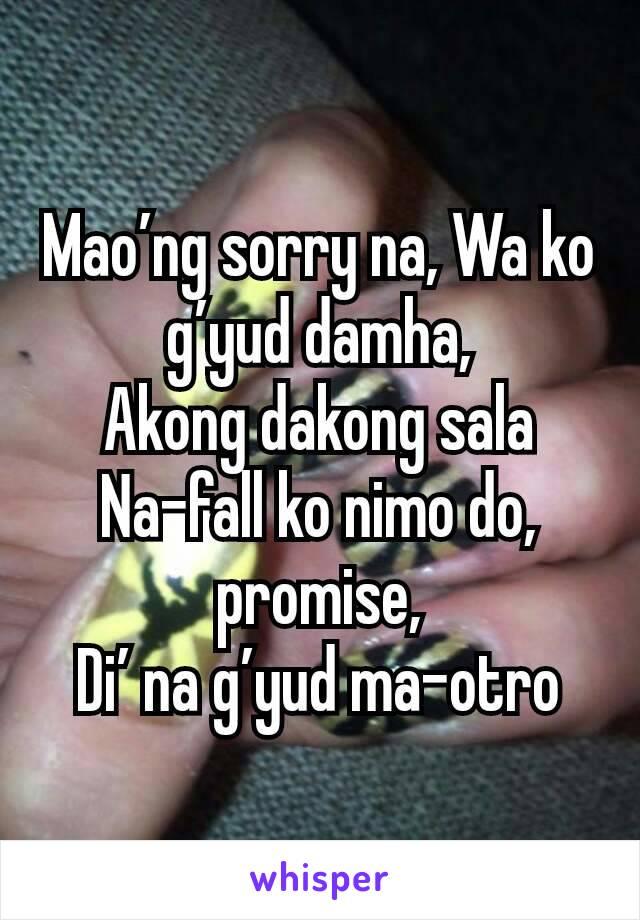Mao'ng sorry na, Wa ko g'yud damha, Akong dakong sala Na-fall ko nimo do, promise, Di' na g'yud ma-otro