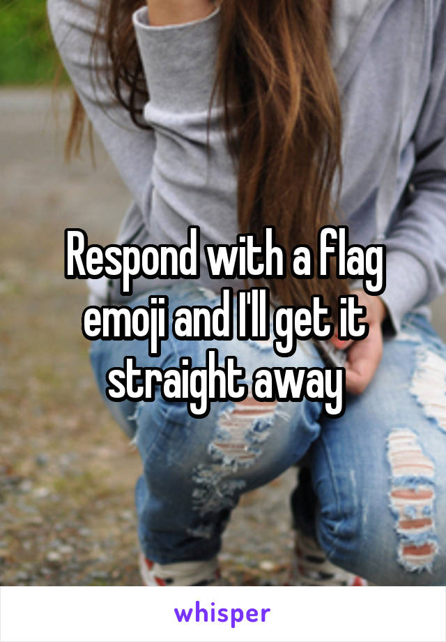Respond with a flag emoji and I'll get it straight away