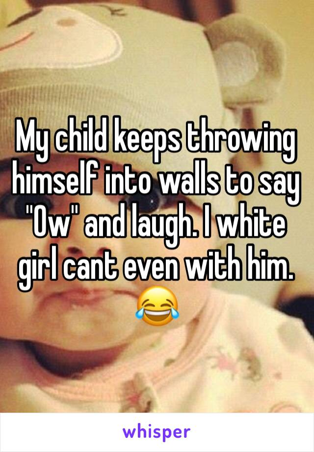 "My child keeps throwing himself into walls to say ""Ow"" and laugh. I white girl cant even with him. 😂"