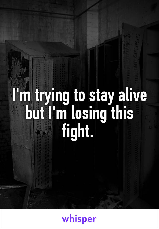 I'm trying to stay alive but I'm losing this fight.