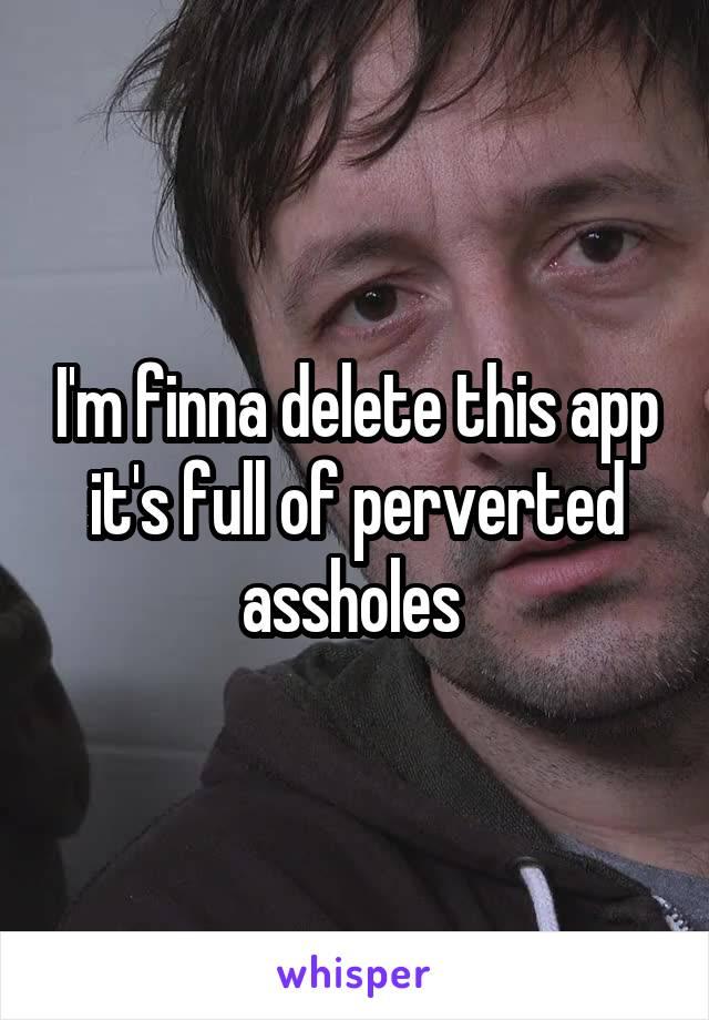 I'm finna delete this app it's full of perverted assholes