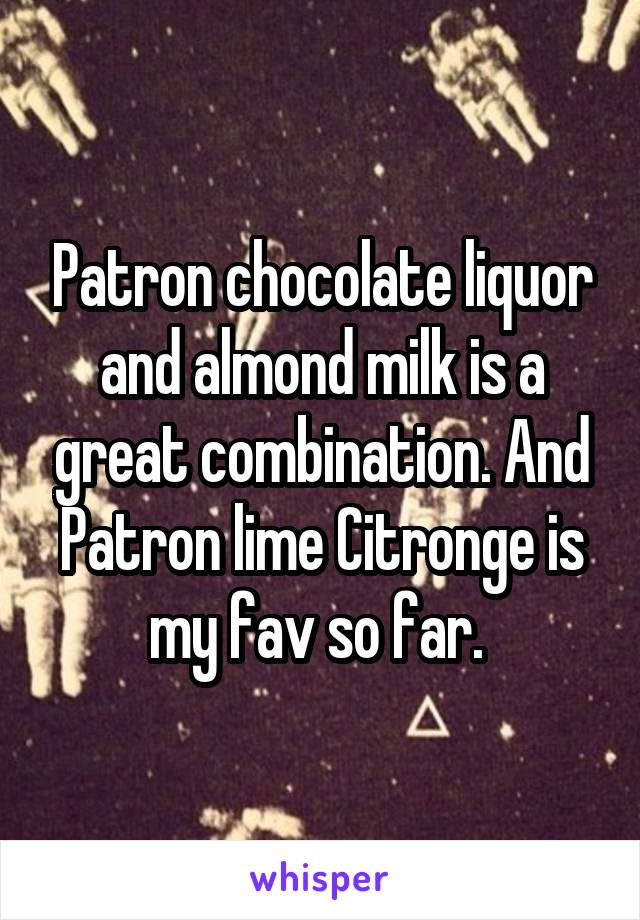 Patron chocolate liquor and almond milk is a great combination. And Patron lime Citronge is my fav so far.