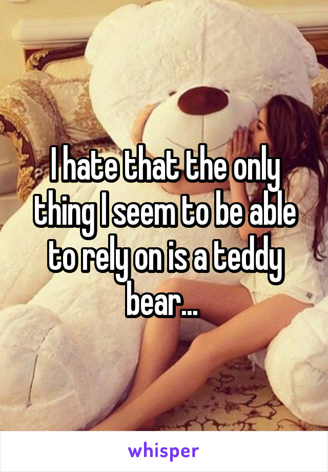 I hate that the only thing I seem to be able to rely on is a teddy bear...