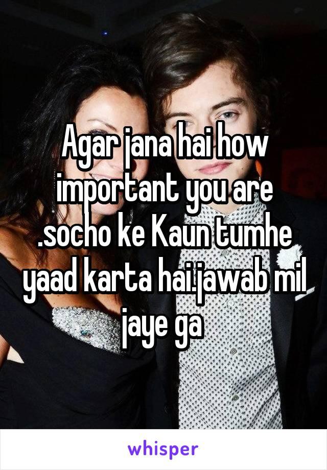 Agar jana hai how important you are .socho ke Kaun tumhe yaad karta hai.jawab mil jaye ga
