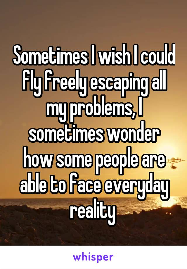 Sometimes I wish I could fly freely escaping all my problems, I sometimes wonder how some people are able to face everyday reality