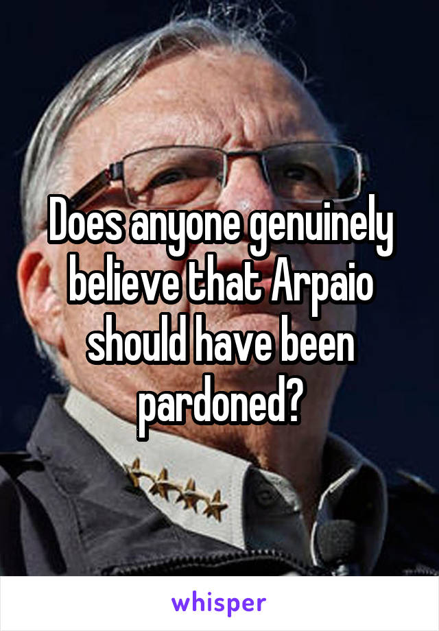 Does anyone genuinely believe that Arpaio should have been pardoned?