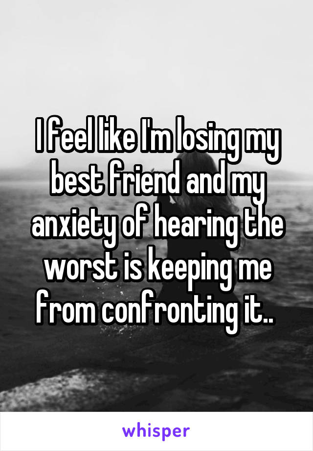 I feel like I'm losing my best friend and my anxiety of hearing the worst is keeping me from confronting it..