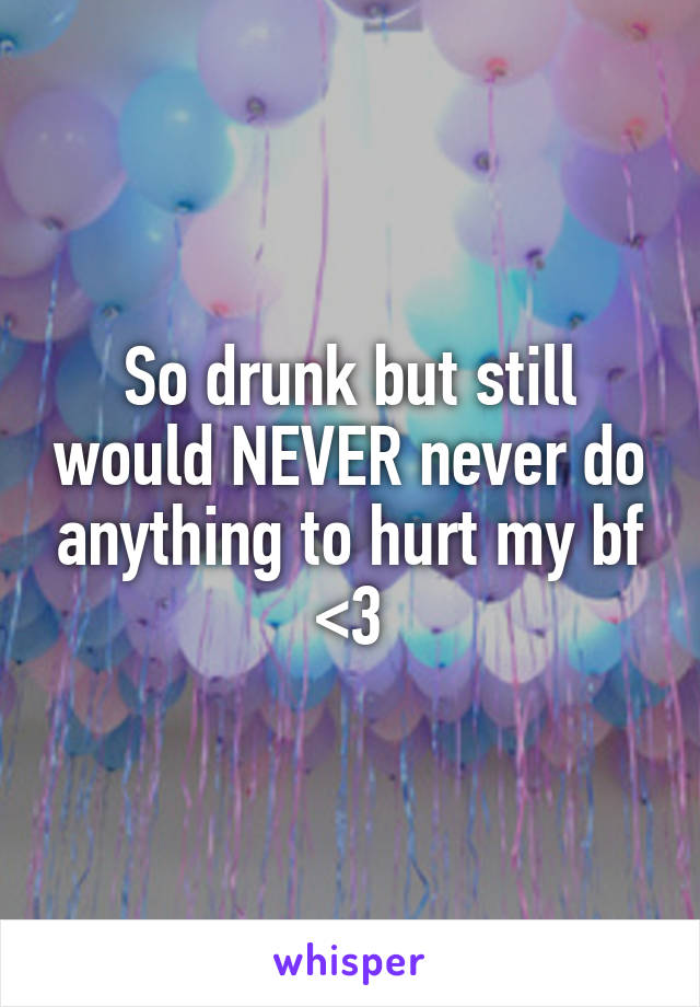 So drunk but still would NEVER never do anything to hurt my bf <3