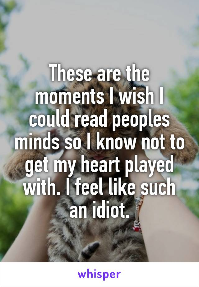 These are the moments I wish I could read peoples minds so I know not to get my heart played with. I feel like such an idiot.