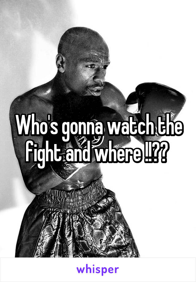 Who's gonna watch the fight and where !!??