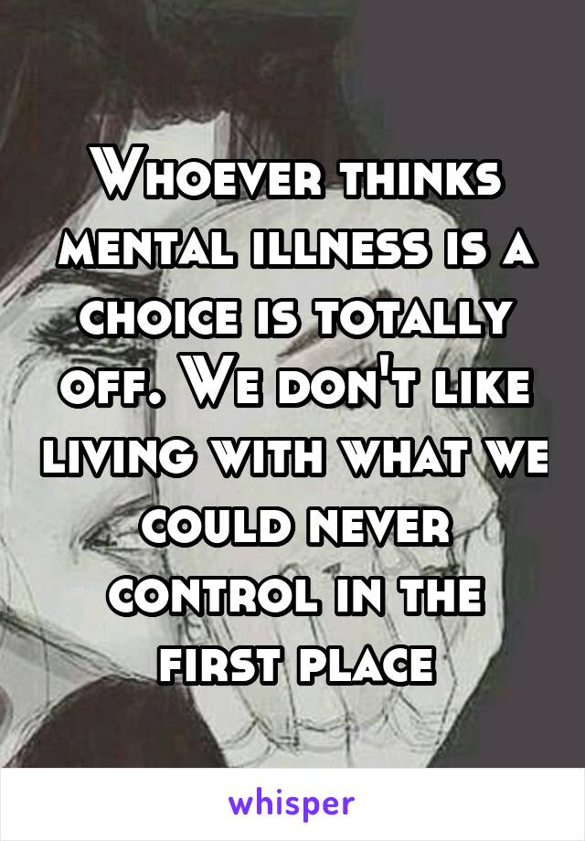 Whoever thinks mental illness is a choice is totally off. We don't like living with what we could never control in the first place