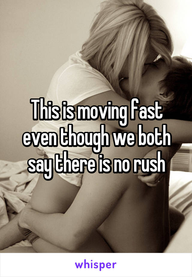 This is moving fast even though we both say there is no rush