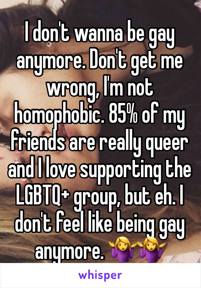 I don't wanna be gay anymore. Don't get me wrong, I'm not homophobic. 85% of my friends are really queer and I love supporting the LGBTQ+ group, but eh. I don't feel like being gay anymore. 🤷♀️🤷♀️