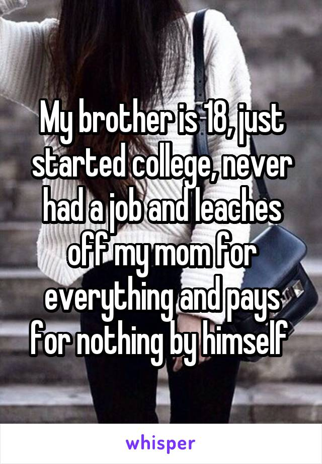 My brother is 18, just started college, never had a job and leaches off my mom for everything and pays for nothing by himself