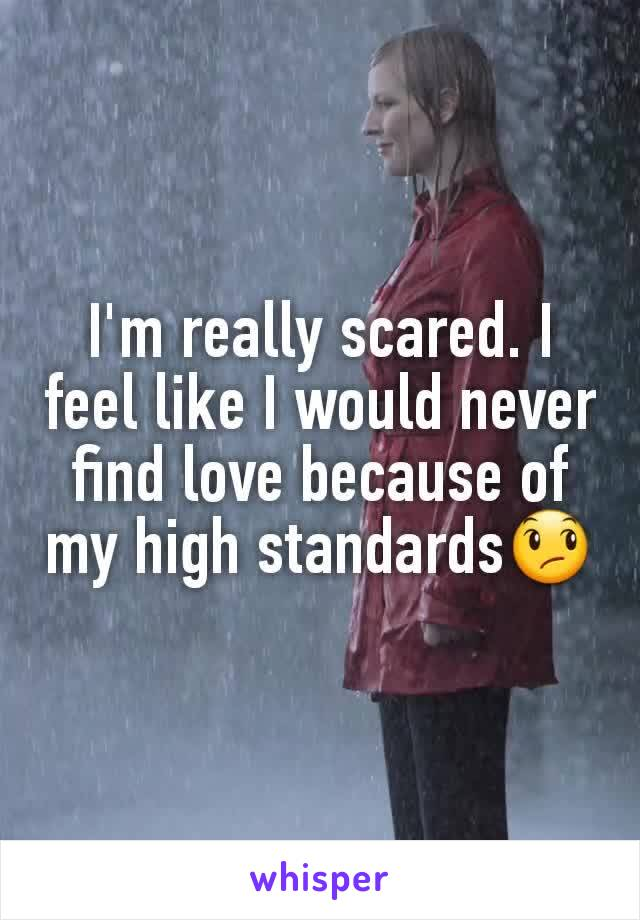 I'm really scared. I feel like I would never find love because of my high standards😞