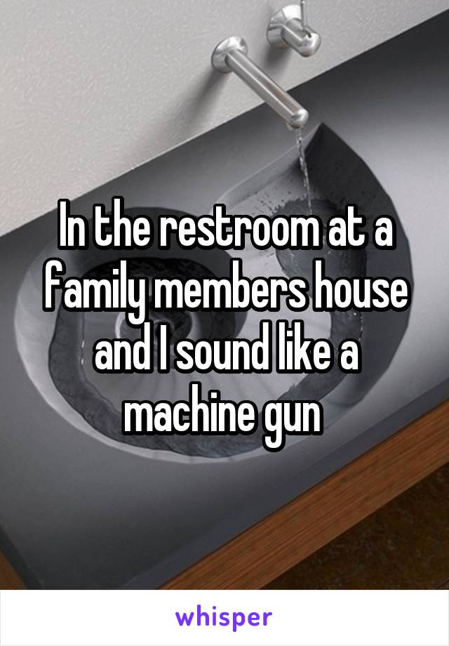 In the restroom at a family members house and I sound like a machine gun