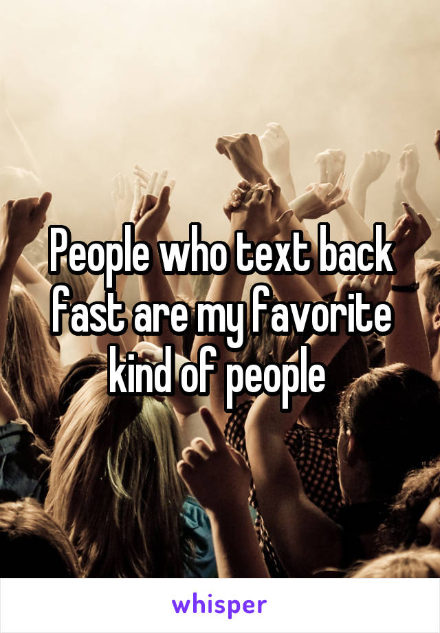 People who text back fast are my favorite kind of people
