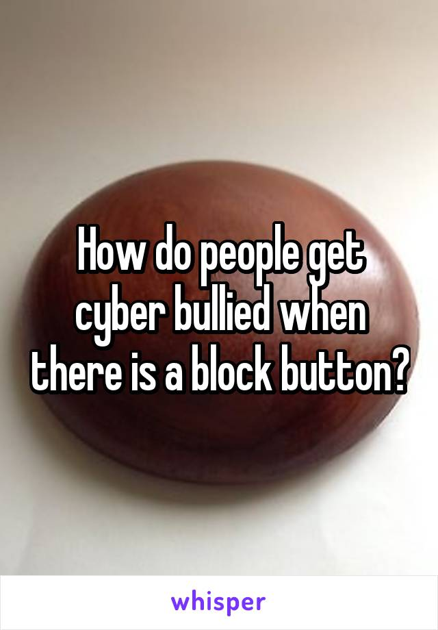 How do people get cyber bullied when there is a block button?