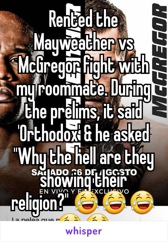 """Rented the Mayweather vs McGregor fight with my roommate. During the prelims, it said 'Orthodox' & he asked """"Why the hell are they showing their religion?"""" 😂😂😂😂😂"""