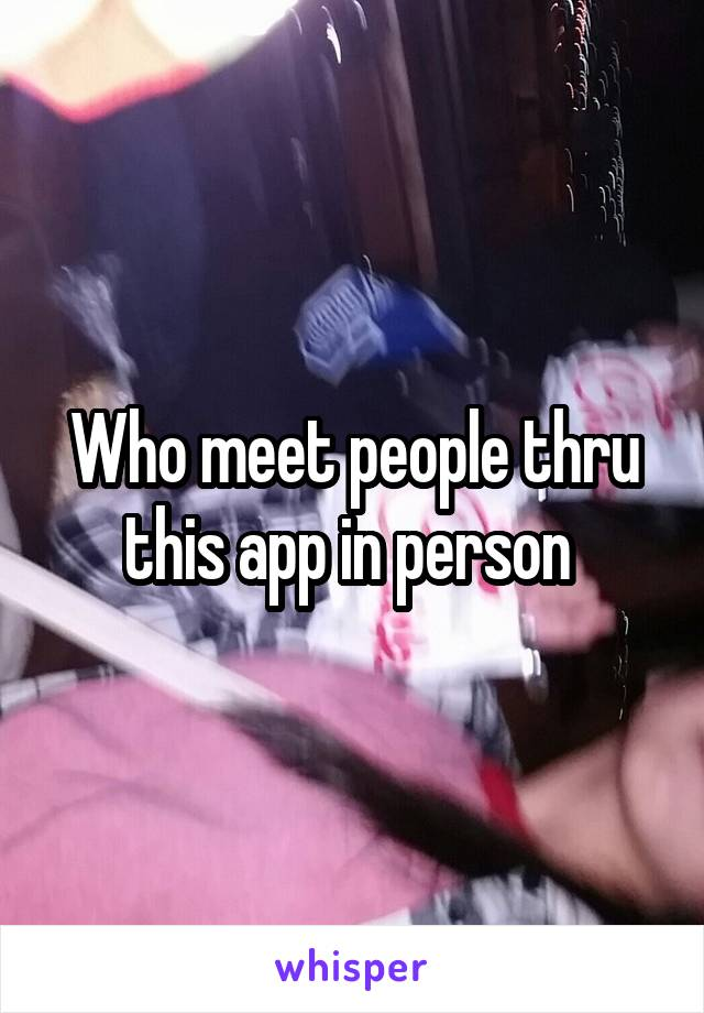 Who meet people thru this app in person