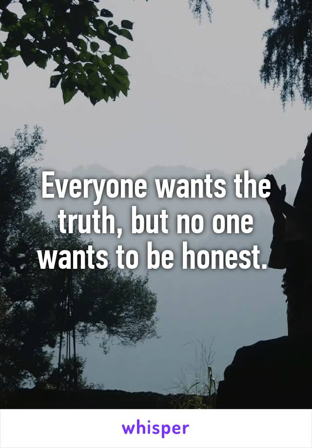 Everyone wants the truth, but no one wants to be honest.