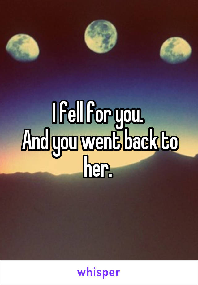 I fell for you.  And you went back to her.