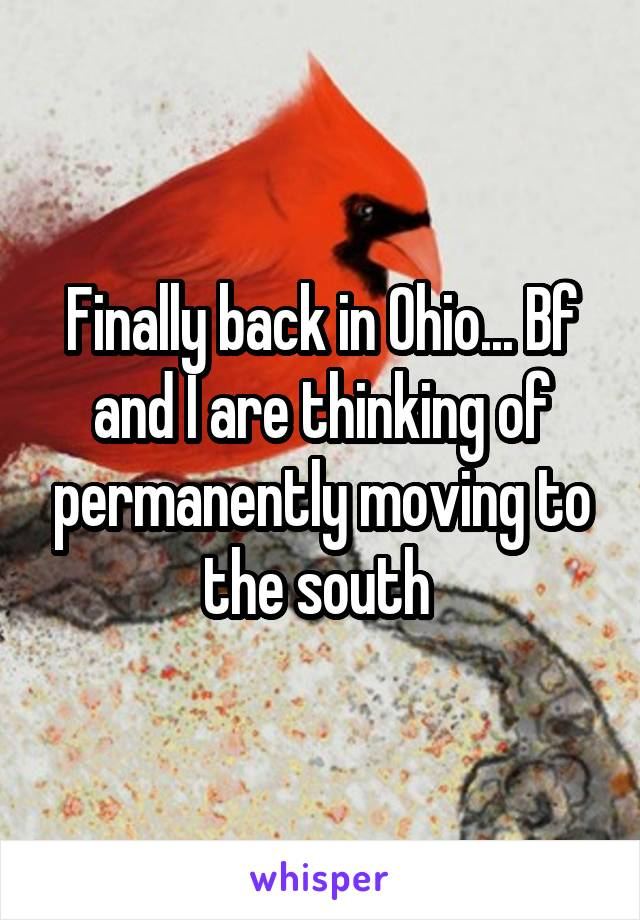 Finally back in Ohio... Bf and I are thinking of permanently moving to the south
