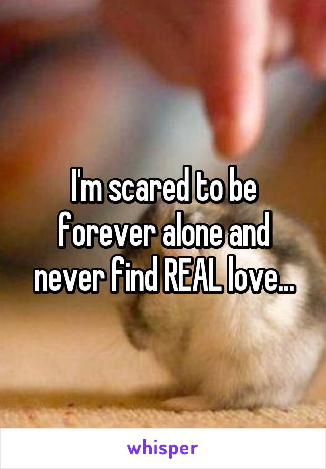 I'm scared to be forever alone and never find REAL love...