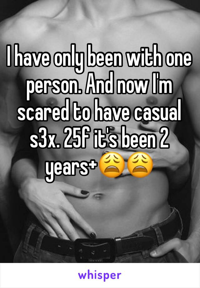 I have only been with one person. And now I'm scared to have casual s3x. 25f it's been 2 years+😩😩